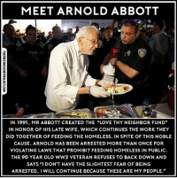 """This man is a REAL Hero! r-p @thefreethoughtproject bethechange standup911: MEET ARNOLD ABBOTT  POLICE  IN 1991, MR ABBOTT CREATED THE """"LOVE THY NEIGHBOR FUND""""  IN HONOR OF HIS LATE WIFE, WHICH CONTINUES THE WORK THEY  DID TOGETHER OF FEEDING THE HOMELESS. IN SPITE OF THIS NOBLE  CAUSE, ARNOLD HAS BEEN ARRESTED MORE THAN ONCE FOR  VIOLATING LAWS THAT PROHIBIT FEEDING HOMELESS IN PUBLIC  THE 90 YEAR OLD WW2 VETERAN REFUSES TO BACK DOWN AND  SAYS """"I DON'T HAVE THE SLIGHTEST FEAR OF BEING  ARRESTED, I WILL CONTINUE BECAUSE THESE ARE MY PEOPLE."""" This man is a REAL Hero! r-p @thefreethoughtproject bethechange standup911"""