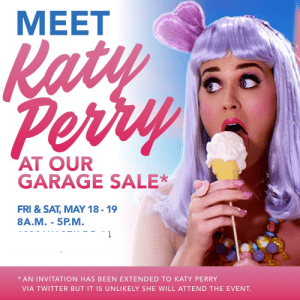 My wife asked me make some ads for our garage sale on Facebook. I think I found the perfect hook.: MEET  AT OUR  GARAGE SALE*  FRI & SAT, MAY 18-19  8A.M.- 5P.M  AN INVITATION HAS BEEN EXTENDED TO KATY PERRY  VIA TWITTER BUT IT IS UNLIKELY SHE WILL ATTEND THE EVENT. My wife asked me make some ads for our garage sale on Facebook. I think I found the perfect hook.