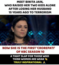 Being Alone, Memes, and Kids: MEET BINITA JAIN,  WHO RAISED HER TWO KIDS ALONE  AFTER LOSING HER HUSBAND  15 YEARS AGO TO TERRORISM  NOW SHE IS THE FIRST 'CROREPATI  OF KBC SEASON 10  A TIGHT SLAP FOR THOSE WHO  THINK WOMEN ARE WEAK  TRULY INSPIRATIONAL