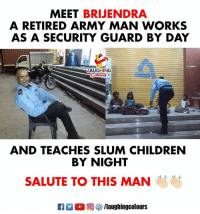 Children, Army, and Indianpeoplefacebook: MEET BRIJENDRA  A RETIRED ARMY MAN WORKS  AS A SECURITY GUARD BY DAY  AUGHING  AND TEACHES SLUM CHILDREN  BY NIGHT  SALUTE TO THIS MAN  R M。回參/laughingcolours