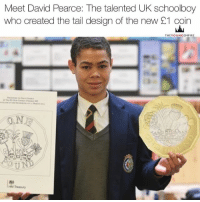 """MEET DAVID Pearce, the UK schoolboy who created the tail design of the new £1 coin. . Two and a half years ago, as a 15-year-old completing his GCSEs at Queen Mary's Grammar School in Walsall, David beat more than 6,000 other entrants – among them professional designers, artists, architects and historians – in a nationwide competition launched by the Royal Mint to find a suitable reverse side (the Queen, as ever, bagsied the other with a new portrait) for the oldest still-used currency in the world. . """"It was one of my Design and Technology teachers who first heard about it,"""" David recalls. """"He had everyone in the younger years enter, but mentioned it to a few of us at GCSE level too. I thought it might be a good thing to have a go at."""" . David spent his evenings at home sketching various ideas – heraldic symbols, iconic buildings, British institutions – and studied the tails patterns of the then current 'round pound'. . """"I wanted to draw upon the past, but put a bit of a new take on it. I thought the floral symbols of each country best summed them up, so I decided to weave the rose of England, the leek from Wales, the thistle from Scotland and Northern Ireland's shamrock together inside the Crown, creating a properly United Kingdom,"""" he remembers. """"I don't normally do arty drawings, so it was actually really hard."""" . While the tail's side of the coin released today is David's design (look close enough and you'll even see a subtle 'DP' embossed in one corner), his original sketch was sharpened up by a couple of professionals. Their alterations were minimal, though: all the plants now stem from the same root, and the 'One Pound' denomination was moved to the bottom. . YoungEmpire 👑: Meet David Pearce: The talented UK schoolboy  who created the tail design of the new 21 coin  THEY OUNGEMPIRE  ON  HM Treasury MEET DAVID Pearce, the UK schoolboy who created the tail design of the new £1 coin. . Two and a half years ago, as a 15-year-old completing his GCSEs at Queen Mar"""