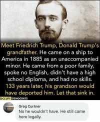 America, Family, and Memes: Meet Friedrich Trump, Donald Trump's  grandfather. He came on a ship to  America in 1885 as an unaccompanied  minor. He came from a poor family,  spoke no English, didn't have a high  school diploma, and had no skills.  133 years later, his grandson would  have deported him. Let that sink in.  DEMOCRATS  Greg Curtner  No he wouldn't have. He still came  here legally. (GC)
