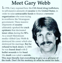 Finance, Memes, and Faded: Meet Gary Webb  In 1996, Gary exposed how the CIA hired drug traffickers,  to sell massive amounts of cocaine in the United States, in  order to raise untraceable funds to finance a terrorist  organization who were trying  to overthrow the Nicaraguan  government. These massive  shipments of cocaine  ultimately sparked the crack  hM  epidemic that decimated  inner cities during the 90's  As a result Mainstream  media vilified Gary Webb &  destroyed his career which also  destroyed his marriage. But he  refused to back down. In 2004  he was found dead with 2  bullet wounds to his head.  His death was ruled a suicide.  This man literally lost everything to give us a glimpse of  the truth. Don't let his memory or what he stood for fade. Happy 420. Remember freedom's heros and honor them.