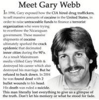 "Finance, Memes, and Faded: Meet Gary Webb  In 1996, Gary exposed how the CIA hired drug traffickers,  to sell massive amounts of cocaine in the United States, in  order to raise untraceable funds to finance a terrorist  organization who were trying  to overthrow the Nicaraguan  government. These massive  shipments of cocaine  ultimately sparked the crack  epidemic that decimated  inner cities during the 90's.  As a result Mainstream  media vilified Gary Webb &  destroyed his career which also  destroyed his marriage. But he  refused to back down. In 2004  he was found dead with 2  bullet wounds to his head.  His death was ruled a suicide.  The  This man literally lost everything to give us a glimpse of  the truth. Don't let his memory or what he stood for fade. 💭 This man was a true American Hero! 🙌 REPORT: Journalist Gary Webb in his groundbreaking investigative series, Dark Alliance, exposed deep connection between the CIA and large scale drug trafficking, which many attribute to the crack cocaine epidemic. . The violence associated with the crack scourge was steadily fed to the living rooms of middle America on the nightly news, which once again manifested as fear in the public. The public then begged the politicians to save them from the media spoon fed menace. . Thus began the approach to ""get tough on crime,"" which can be seen in the disparate penalties for crack cocaine vs. powder cocaine. Crack, which was primarily used by blacks, was given a penalty 100 times more severe than that of powder cocaine, which was primarily used by whites. This sentencing difference was in spite of the drugs being the same pharmacologically speaking. . In 2010, the Fair Sentencing Act reduced this disparity down to an 18 times more severe penalty for crack vs. powder cocaine, but a massive difference in the way these almost identical substances are treated remains. . It's quite clear what the impetus for making drugs illegal has historically been, racial fear. The violence perpetrated upon innocent people under the guise of a ""War on Drugs"" clearly shows that it's actually a war being waged on all freedom loving Americans. . The manner in which racial prejudice has been used by the state to forward its agenda throughout history is consistent with the divide and conquer approach that continues to be used domestically and abroad, with the mainstream media seemingly ever ready to assist..... . -Continued- . 💭 Read the FULL report here: http:-thefreethoughtproject.com-shameful-history-drugs-outlawed-u-s- 💭 Join Us: @TheFreeThoughtProject 💭 TheFreeThoughtProject EndTheDrugWar DarkAlliance GaryWebb 💭 LIKE our Facebook page & Visit our website for more News and Information.... Link in Bio. 💭 www.TheFreeThoughtProject.com"