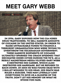 Is this crack guy thing true?: MEET GARY WEBB  IN 1996, GARY EXPOSED HOW THE CIA HIRED  DRUG TRAFFICKERS, TO SELL MASSIVE AMOUNTS  OF COCAINE IN THE UNITED STATES, IN ORDER TO  RAISE UNTRACEABLE FUNDS TO FINANCE A  TERRORIST ORGANIZATION WHO WERE TRYING TO  OVERTHROW THE NICARAGUAN GOVERNMENT.  THESE MASSIVE SHIPMENTS OF COCAINE  ULTIMATELY SPARKED THE CRACK EPIDEMIC THAT  DECİMATED INNER CITIES DURING THE 90'S. AS A  RESULT MAINSTREAM MEDIA VILIFIED GARY WEBB  & DESTROYED HIS CAREER, WHICH ALSO  DESTROYED HIS MARRIAGE. BUT HE REFUSED TO  BACK DOWN. IN 2004 HE WAS FOUND DEAD WITH  2 BULLET WOUNDS TO HIS HEAD. HIS DEATH WAS  RULED A SUICIDE. THIS MAN LITERALLY LOST  EVERYTHING TO GIVE US A GLIMPSE OF THE  TRUTH. DON'T LET HIS MEMORY OR WHAT HE  STOOD FOR FADE Is this crack guy thing true?
