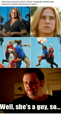 "transgender: Meet Hannah Mouncey, the 6'3"", 230 lb. transgender handball player  leading the Australian national team to victory:  Well, she's a guy, SO..."