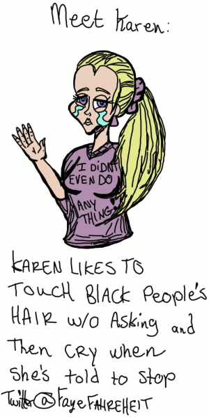 I was inspired to draw this by a woman I heard complaining about white women doing this to her. I hope it makes you smile.: Meet haren  DIDNT  I DiD  EVEN DO  THING  KAREN LIKES TO  ToucH BIACK Peoples  HAIR wo Askino and  Then CRy when  She's told to Stop  ietaye FeHET I was inspired to draw this by a woman I heard complaining about white women doing this to her. I hope it makes you smile.