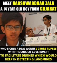 Drone, Memes, and Drones: MEET  HARSHWARDHAN ZALA  A 14 YEAR OLD BOY FROM  GUJARAT  Of THEBACKBENCHERSOFFICOL  WHO SIGNED A DEAL WORTH 5 CRORE RUPEES  WITH THE GUJARAT GOVERNMENT  TO FACILITATE DRONES WHICH WOULD  HELPIN DETECTING LANDMINES