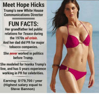 Meet Hope Hicks  Trump's new White House  Communications Director  FUN FACTS:  Her grandfather led public  relations for Texaco during  the 1970s oil crisis.  And her dad did PR for major  tobacco companies.  She never worked in politics  before Trump.  She modeled for Ivanka Trump's  line, and has 5 years experience  working in PR for celebrities.  Earning: $179,700 year  (Highest salary equal to  Steve Bannon) This Meme introduced Hope Hicks.