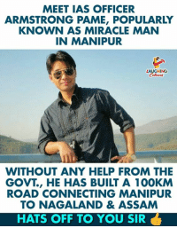 Hats Off To You Sir #ArmstrongPame (Y) :): MEET IAS OFFICER  ARMSTRONG PAME, POPULARLY  KNOWN AS MIRACLE MAN  IN MANIPUR  LAUGHING  WITHOUT ANY HELP FROM THE  GOVT., HE HAS BUILT A 100KM  ROAD CONNECTING MANIPUR  TO NAGALAND & ASSAM  HATS OFF TO YOU SIR Hats Off To You Sir #ArmstrongPame (Y) :)