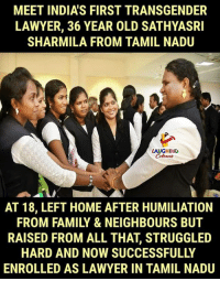 Hats Off To #SathyasriSharmila :): MEET INDIA'S FIRST TRANSGENDER  LAWYER, 36 YEAR OLD SATHYASRI  SHARMILA FROM TAMIL NADU  LAUGHINC  AT 18, LEFT HOME AFTER HUMILIATION  FROM FAMILY & NEIGHBOURS BUT  RAISED FROM ALL THAT, STRUGGLED  HARD AND NOW SUCCESSFULLY  ENROLLED AS LAWYER IN TAMIL NADU Hats Off To #SathyasriSharmila :)