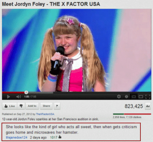 tastefullyoffensive:[vid/via]: Meet Jordyn Foley THE X FACTOR USA  1:05/7:08  Like Add to Share  823,425  Published on Sep 27, 2012 by TheXFactoruSA  12-vear-old Jordyn Foley sparkles at her San Francisco audition in pink  2,858 ikes, 7,129 dislkes  She looks like the kind of girl who acts all sweet, then when gets criticism  goes home and microwaves her hamster  Msjanedoe124 2 days ago 1017& tastefullyoffensive:[vid/via]