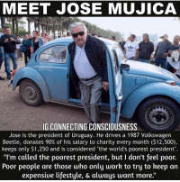 "Books, Community, and Love: MEET JOSE MUJICA  G CONNECTING CONSCIOUSNESS  Jose is the president of Uruguay. He drives a 1987 Volkswagen  Beetle, donates 90% of his salary to charity every month ($12,500),  keeps only $1,250 and is considered ""the world's poorest president""  ""I'm called the poorest president, but I don't feel poor.  Poor people are those who only work to try to keep an  expensiue lifestyle, & always want more."" Now this is someone who stands with the people! Donating nearly 90% of his income to the people of his community. Man that is what a real leader does. They don't build mega homes, fly private jets, create massive amounts of waste and increase their carbon footprint. They live simple, their love is unconditional (you don't have to be a member) and their actions move mountains. Man i could only imagine the ripple effect this individual would have here in the states. I wonder how many billion aids would give up their ridiculous status and help out humanity. I wonder how the history books would be written after we humbled ourselves and started to act like a collective consciousness - community. If y'all want me to vote then let's get this guy into office and I'll join him too. Otherwise they are all just ""counterfeits and prostitutes"" like my brother NAS says. bethechange standup911 - Backup - @_standup911 Events - @_meetingoftheminds Picture - @connecting_consciousness"