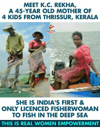 Fish, Kids, and Women: MEET K.C. REKHA  A 45-YEAR OLD MOTHER OF  4 KIDS FROM THRISSUR, KERALA  LAUGHING  SHE IS INDIA'S FIRST &  ONLY LICENCED FISHERWOMAN  TO FISH IN THE DEEP SEA  THIS IS REAL WOMEN EMPOWERMENT An Inspiration To Many...