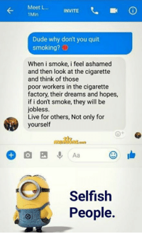 Dude, Memes, and Smoking: Meet L... INVITE  1Min  Dude why don't you quit  smoking?  When i smoke, i feel ashamed  and then look at the cigarette  and think of those  poor workers in the cigarette  factory, their dreams and hopes,  if i don't smoke, they will be  jobless.  Live for others, Not only for  yourself  Selfish  People.