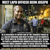 """@Regrann from @cop__block__us - Repost from @watch.the.police That's what I call """"public service"""" copblock cop police StopPolicebrutality policebrutality policeviolence blacklivesmatter USA America copnews politics policestate acab warondrugs kkk racism racist watchthepolice cops fuckthepolice policereform lawenforcement filmthepolice stopkillingus nojusticenopeace policeterrorism - regrann: MEET LAPD OFFICER DEON JOSEPH  FB POLICETHEPOLICEACP  HE IS ASSIGNED TO PATROL ONE OF THE TOUGHEST AREAS OF  LA. CALLED SKIDROW AND USED TO MAKE A LOT OF ARRESTS  BUT THESE DAYS HE SPENDS MOST OF HIS TIME JUST TALKING  TO PEOPLE&HANDING OUT DONATED HYGIENE KITS TO THE  HOMELESS WHILE GUIDING THEM TO LOCAL SHELTERS. HE EVEN  TEACHES SELF DEFENSE CLASSES FOR HOMELESS WOMEN  LIKE&SHARE' IF YOU THINK ALL POLICE OFFICERS SHOULD BE LIKE THIS @Regrann from @cop__block__us - Repost from @watch.the.police That's what I call """"public service"""" copblock cop police StopPolicebrutality policebrutality policeviolence blacklivesmatter USA America copnews politics policestate acab warondrugs kkk racism racist watchthepolice cops fuckthepolice policereform lawenforcement filmthepolice stopkillingus nojusticenopeace policeterrorism - regrann"""