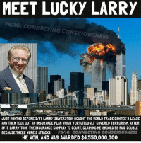 "9/11: MEET LUCKY LARRY  FB/IG: CONNECTING CONSCIOUSNESS  JUST MONTHS BEFORE 9/11, LARRY SILVERSTEIN BOUGHT THE WORLD TRADE CENTER'S LEASE  AND THEN TOOK OUT AN INSURANCE PLAN WHICH FORTUITOUSLY"" COVERED TERRORISM. AFTER  9/11, LARRY TOOK THE INSURANCE COMPANY TO COURT, CLAIMING HE SHOULD BE PAID DOUBLE  BECAUSE THERE WERE 2 ATTACKS  FB/IG: CONNECTING CONSCIOUSNESS  HE WON, AND WAS AWARDED 4550,000,000"