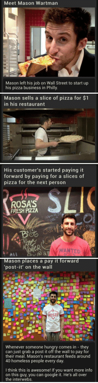 """So much respect for people like this: Meet Mason Wartman  Mason left his job on Wall Street to start up  his pizza business in Philly.   Mason sells a slice of pizza for $1  in his restaurant   His customer's started paying it  forward by paying for a slice  of  pizza for the next person  SLI  ROSAS  FRESH PIZZA  ANTED   Mason places a pay it forward  """"post-it' on the wall  Whenever someone hungry comes in they  can just grab a post it off the wall to pay for  their meal. Mason's restaurant feeds around  40 homeless people every day  I think this is awesome! If you want more info  on this guy, you can google it. He's all over  the interwebs. So much respect for people like this"""