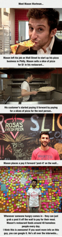 <p>This Man Had A Wonderful Idea.</p>: Meet Mason Wartman...  Mason left his job on Wall Street to start up his pizza  business in Philly. Mason sells a slice of pizza  for $1 in his restaurant...  His customer's started paying it forward by paying  for a slices of pizza for the next person  ROSA'S  FRESH PIZZA  eN  ANTED  Mason places a pay it forward 'post-it' on the wall...  sas  Whenever someone hungry comes in they can just  grab a post it off the wall to pay for their meal.  Mason's restaurant feeds around 40 homeless  people every day.  think this is awesome! If you want more info on this  guy, you can google it. He's all over the interwebs... <p>This Man Had A Wonderful Idea.</p>