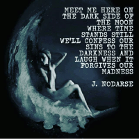 Moon: MEET ME HERE ON  THE DARK SIDE OF  THE MOON  WHERE TIME  STANDS STILL  WELL CONFESS OUR  SINS TO THE  DARKNESS AND  LAUGH WHEN IT  FORGIVE OUR  MADNESS  J. NODARSE