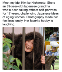 Grandma, Photography, and Women: Meet my idol Kimiko Nishimoto. She's  an 89-year-old Japanese grandma  who's been taking offbeat self-portraits  for 17 years, challenging Japanese ideas  of aging women. Photography made her  feel less lonely. Her favorite hobby is  laughing. <p>Super grandma</p>