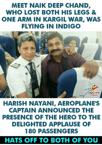 Lost, Indianpeoplefacebook, and Applause: MEET NAIK DEEP CHAND  WHO LOST BOTH HIS LEGS &  ONE ARM IN KARGIL WAR, WAS  FLYING IN INDIGO  LAUGHING  HARISH NAYANI, AEROPLANE'S  CAPTAIN ANNOUNCED THE  PRESENCE OF THE HERO TO THE  DELIGHTED APPLAUSE OF  180 PASSENGERS  HATS OFF TO BOTH OF YOU