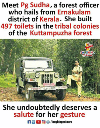 Kudos To #PGSudha (Y) :): Meet Pg Sudha, a forest officer  who hails from Ernakulam  district of Kerala. She built  497 toilets in the tribal colonies  of the Kuttampuzha forest  AUGHING  FOREST: XL01AX 2227  She undoubtedly deserves a  salute for her gesture  f/laughingcolours Kudos To #PGSudha (Y) :)
