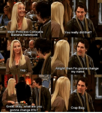 Phoebe and Mike Change There Names: Meet: Princess Consuela  Banana Hammock!  Yep.  NCAA  Great, okay. What are you  f gonna change it to?  You really did that?  Alright then I'm gonna change  my name  Crap Bag. Phoebe and Mike Change There Names