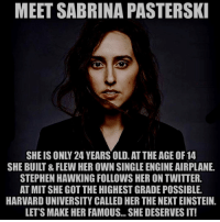 Memes, Stephen, and Stephen Hawking: MEET SABRINA PASTERSK  SHE IS ONLY 24 YEARS OLD. AT THE AGE OF 14  SHE BUILT & FLEW HER OWN SINGLE ENGINE AIRPLANE.  STEPHEN HAWKING FOLLOWS HER ON TWITTER.  AT MIT SHE GOT THE HIGHEST GRADE POSSIBLE.  HARVARD UNIVERSITY CALLED HER THE NEXT EINSTEIN.  LET'S MAKE HER FAMOUS... SHE DESERVES IT! https://t.co/knUJgmkpDn