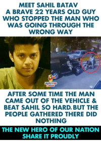 Brave, Time, and Old: MEET SAHIL BATAV  A BRAVE 22 YEARS OLD GUY  WHO STOPPED THE MAN WHO  WAS GOING THROUGH THE  WRONG WAY  AUGHING  AFTER SOME TIME THE MAN  CAME OUT OF THE VEHICLE &  BEAT SAHIL SO HARD, BUT THE  PEOPLE GATHERED THERE DID  NOTHING  THE NEW HERO OF OUR NATION  SHARE IT PROUDLY #SahilBatav