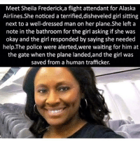 Wow... Organ harvesting is a big problem, so is the sex slave trade... what is wrong with men? chakabars: Meet Sheila Frederick,a flight attendant for Alaska  Airlines.She noticed a terrified,disheveled girl sitting  next to a well-dressed man on her plane.She left a  note in the bathroom for the girl asking if she was  okay and the girl responded by saying she needed  help. The police were alerted,were waiting for him at  the gate when the plane landed, and the girl was  saved from a human trafficker. Wow... Organ harvesting is a big problem, so is the sex slave trade... what is wrong with men? chakabars