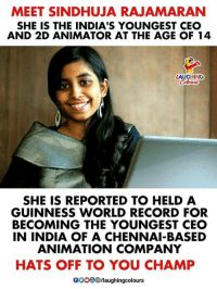 India, Record, and World: MEET SINDHUJA RAJAMARAN  SHE IS THE INDIA'S YOUNGEST CEO  AND 2D ANIMATOR AT THE AGE OF 14  LAUGHING  最w  SHE IS REPORTED TO HELD A  GUINNESS WORLD RECORD FOR  BECOMING THE YOUNGEST CEO  IN INDIA OF A CHENNAI-BASED  ANIMATION COMPANY  HATS OFF TO YOU CHAMP  0O0O /laughingcolours