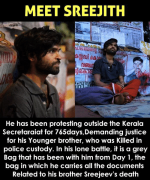 Justice for Sreejith 🙏: MEET SREEJITH  He has been protesting outside the Kerala  Secretaraiat for 765days,Demanding justice  for his Younger brother, who was Killed in  police custody. In his lone battle, it is a grey  Bag that has been with him from Day 1, the  bag in which he carries all the documents  Related to his brother Sreejeev's death Justice for Sreejith 🙏