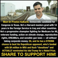 "Memes, Money, and Nobel Prize: Meet Sri Preston Kulkarni, Democratic candidate for  Congress in Texas. He's a Harvard masters grad with 14  years in the Foreign Service in Iraq and other countries.  He's a progressive champion fighting for Medicare for All,  veterans funding, action on climate change, reproductive  rights, DREAMers, and sensible gun laws- all without  taking corporate money. 0h, and he has a STRONG  chance to beat his Republican opponent, who's funded  with $4 million in NRA and Koch ""donations"" and  ACTUALLY nominated his idol Trump for a Nobel Prize  SHARE TO SUPPORT HIM! 🚨 We have a GREAT chance to flip this Republican seat in Texas. Donate here: bit.ly-electsri"