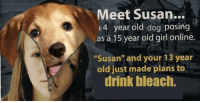 """susan: Meet Susan...  4 year old dog posing  as a 15 year old girl online.  """"Susan"""" and your 13 year  old just made plans to  drink bleach."""
