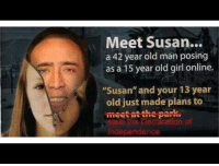 "old man: Meet Susan...  a 42 year old man posing  as a 15 year old girl online  ""Susan"" and your 13 year  old just made plans to  meet at the park  cila"