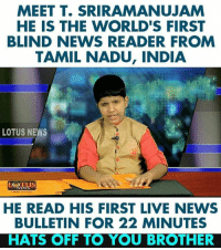 Hats off _/\_: MEET T. SRIRAMANUJAM  HE IS THE WORLD'S FIRST  BLIND NEWS READER FROM  TAMIL NADU, INDIA  LOTUS NEWS  HE READ HIS FIRST LIVE NEWS  BULLETIN FOR 22 MINUTES  HATS OFF TO YOU BROTHER Hats off _/\_