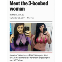 This some #totalrecall ish 😩💦: Meet the 3-boobed  Woman  By News.com.au  September 22, 2014 11:53am  Jasmine Tridevil spent $20,000 to get a third  breast in order to follow her dream of getting her  own MTV show. This some #totalrecall ish 😩💦
