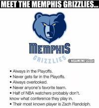 Lmao😂😂 so true💀 - Drop a like!👆🏼👆🏼👆🏼 - Follow (me) @sportscomedyy for more!!: MEET THE MEMPHIS GRIZZLIES  MEMPHIS  GRIZZLIES  @NBAMEMESGoat  . Always in the Playoffs.  *Never gets far in the Playoffs.  . Always overlooked  * Never anyone's favorite team.  e Half of NBA watchers probably don't.  know what conference they play in.  . Their most known player is Zach Randolph. Lmao😂😂 so true💀 - Drop a like!👆🏼👆🏼👆🏼 - Follow (me) @sportscomedyy for more!!