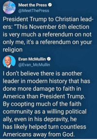 "America, Community, and God: Meet the Press  @MeetThePress  President Trump to Christian lead-  ers: ""This November 6th election  is very much a referendum on not  only me, it's a referendum on your  religion  Evan McMullin o  @Evan_McMullin  I don't believe there is another  leader in modern history that has  done more damage to faith in  America than President Trump.  By coopting much of the faith  community as a willing political  ally, even in his depravity, he  has likely helped turn countless  Americans away from God."