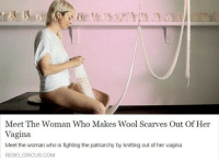 "Apparently, Fucking, and Tumblr: Meet The Woman Who Makes Wool Scarves Out Of Her  Vagina  Meet the woman who is fighting the patriarchy by knitting out of her vagina.  REBELCIRCUS.COM <p><a href=""https://feanorus-rex.tumblr.com/post/158680686574/id-rather-fucking-not"" class=""tumblr_blog"">feanorus-rex</a>:</p> <blockquote> <p><a href=""https://libertarirynn.tumblr.com/post/158680483794/id-rather-fucking-not"" class=""tumblr_blog"">libertarirynn</a>:</p> <blockquote><p>I'd rather fucking not.</p></blockquote> <p>Does she like, shove the ball of yarn up into it or? </p> </blockquote> <p>I made the <strike>huge mistake</strike> of looking into it and apparently it's ""performance art"" where she sits on a platform in a shirt knitting from yarn she has stored in her vagina for 28 days. She knits during menstruation too. She calls it ""casting off from my womb"".</p>"
