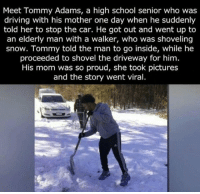 Huge respect for those types of human beings https://t.co/KMtKVMp92b: Meet Tommy Adams, a high school senior who was  driving with his mother one day when he suddenly  told her to stop the car. He got out and went up to  an elderly man with a walker, who was shoveling  snow. Tommy told the man to go inside, while he  proceeded to shovel the driveway for him.  His mom was so proud, she took pictures  and the story went viral. Huge respect for those types of human beings https://t.co/KMtKVMp92b