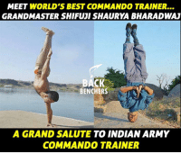 Memes, Army, and Best: MEET WORLD'S BEST COMMANDO TRAINER...  GRANDMASTER SHIFUJI SHAURYA BHARADWAJ  BACK  BENCHERS  A GRAND SALUTE TO INDIAN ARMY  COMMANDO TRAINER