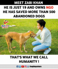 Dogs, Humanity, and Indianpeoplefacebook: MEET ZABI KHAN  HE IS JUST 19 AND OWNS NGO  HE HAS SAVED MORE THAN 500  ABANDONED DOGS  LAUGHING  Colowrs  otwnd  THAT'S WHAT WE CALL  HUMANITY!  M。向 s/laughingcolours Hats Off To Zabi Khan (Y)
