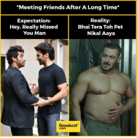 Friends, Memes, and Http: *Meeting Friends After A Long Time*  Expectation:  Hey, Really Missed  You Man  Reality:  Bhai Tera Toh Pet  Nikal Aaya  Bewakoof  .com Relatable much? :P Tag your friends :)  Revamp your wardrobe - http://bwkf.shop/View-Collection