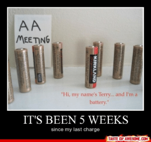 """It's Been 5 Weekshttp://omg-humor.tumblr.com: MEETING  """"Hi, my name's Terry... and I'm a  battery.""""  11  IT'S BEEN 5 WEEKS  since my last charge  TASTE OF AWESOME.COM  KIRKLAND  AALKALINE BATTERY It's Been 5 Weekshttp://omg-humor.tumblr.com"""