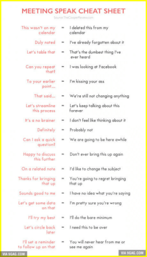 "This ""Meeting Speak Cheat Sheet"" can help you survive at any meetings: MEETING SPEAK CHEAT SHEET  Source TheCooperReview.com  - I deleted this from my  calendar  This wasn't on my  calendar  Duly noted  I've already forgotten about it  Let's table that  That's the dumbest thing I've  ever heard  I was looking at Facebook  Can you repeat  that?  I'm kissing your ass  To your earlier  point..  We're still not changing anything  That said..  Let's keep talking about this  forever  Let's streamline  this process  I don't feel like thinking about it  It's a no brainer  Definitely  Probably not  Can I ask a quick  question?  We are going to be here awhile  Happy to discuss  this further  Don't ever bring this up again  On a related note  I'd like to change the subject  Thanks for bringing  that up  You're going to regret bringing  that up  I have no idea what you're saying  Sounds good to me  Let's get some data  on that  I'm pretty sure you're wrong  ""ll try my best  Pl do the bare minimum  I need this to be over  Let's circle back  later  l'll set a reminder  to follow up on that  You will never hear from me or  see me again  VIA 9GAG.COM  VIA 9GAG.COM This ""Meeting Speak Cheat Sheet"" can help you survive at any meetings"