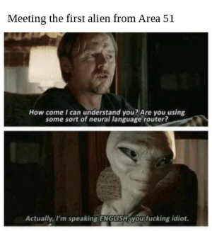 well Ill be damned: Meeting the first alien from Area 51  How come I can understand you? Are you using  some sort of neural language router?  Actually, I'm speaking ENGLISH, you fucking idiot. well Ill be damned