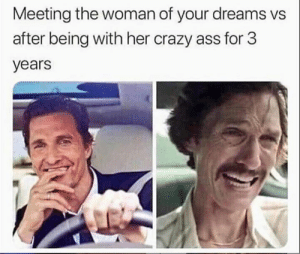 Ass, Crazy, and Memes: Meeting the woman of your dreams vs  after being with her crazy ass for 3  years tell me about it 🙄