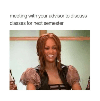 Girl Memes, Next, and Can: meeting with your advisor to discuss  classes for next semester i can't believe she just walked away